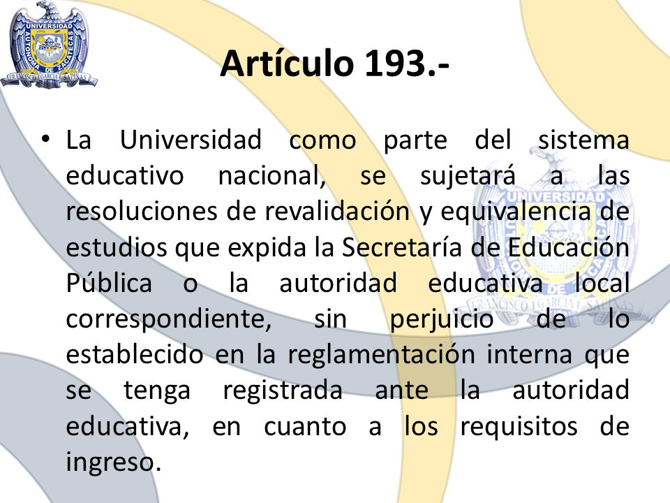 Artículo 193.- La Universidad como parte del sistema educativo nacional, se sujetará a las resoluciones de revalidación y equivalencia de estudios que