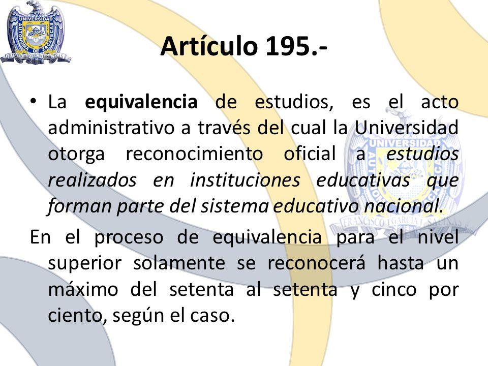 Artículo 195.- La equivalencia de estudios, es el acto administrativo a través del cual la Universidad otorga reconocimiento oficial a estudios realiz