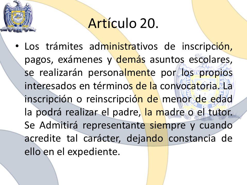 Artículo 20. Los trámites administrativos de inscripción, pagos, exámenes y demás asuntos escolares, se realizarán personalmente por los propios inter