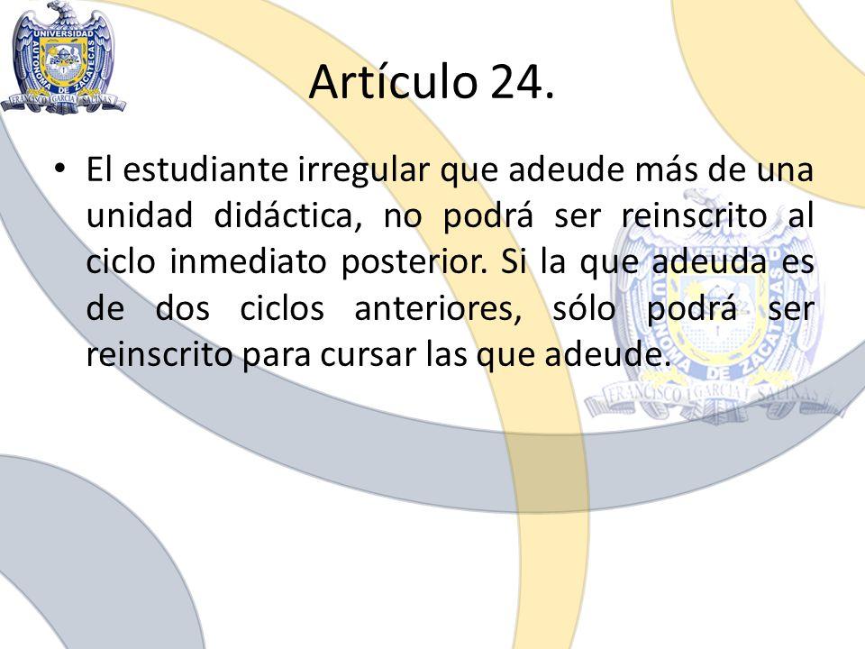 Artículo 24. El estudiante irregular que adeude más de una unidad didáctica, no podrá ser reinscrito al ciclo inmediato posterior. Si la que adeuda es