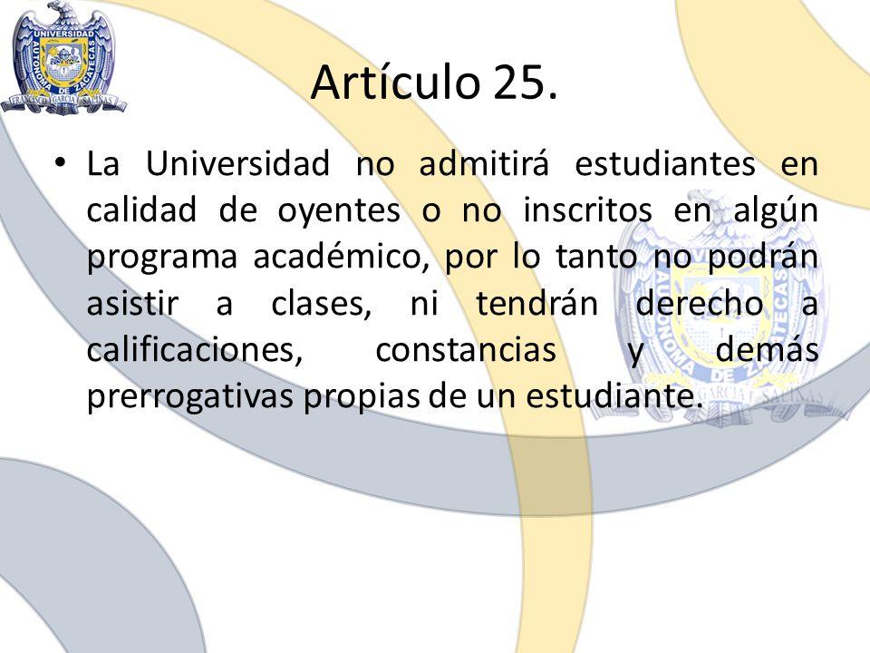 Artículo 25. La Universidad no admitirá estudiantes en calidad de oyentes o no inscritos en algún programa académico, por lo tanto no podrán asistir a