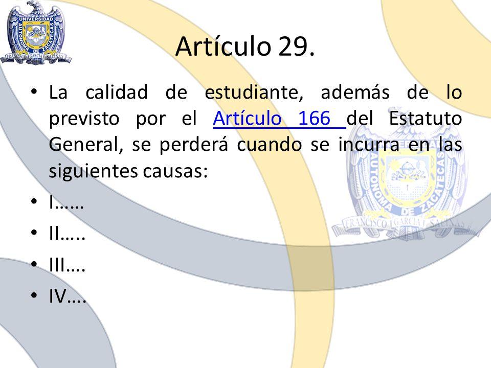 Artículo 29. La calidad de estudiante, además de lo previsto por el Artículo 166 del Estatuto General, se perderá cuando se incurra en las siguientes
