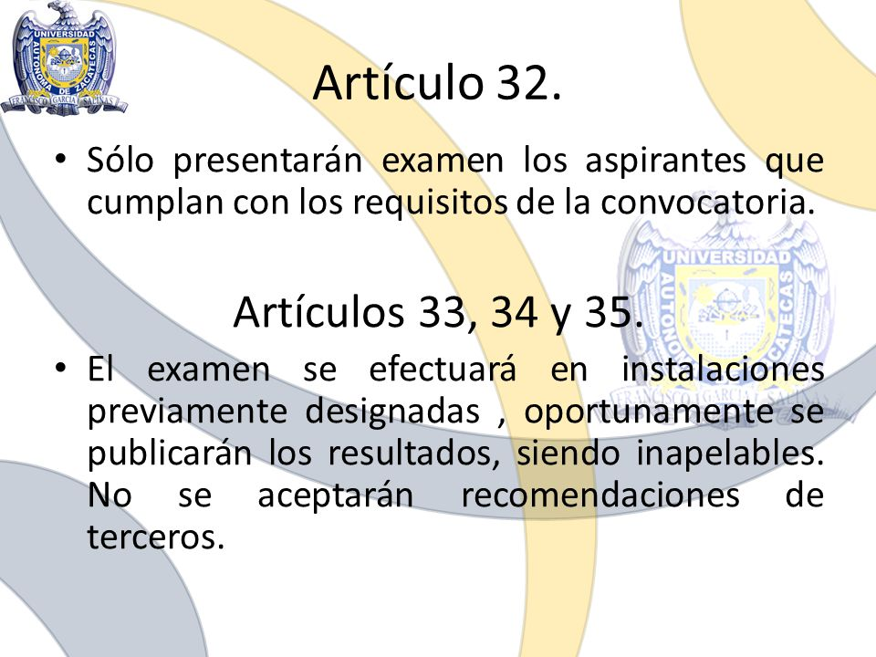 Artículo 32. Sólo presentarán examen los aspirantes que cumplan con los requisitos de la convocatoria. Artículos 33, 34 y 35. El examen se efectuará e