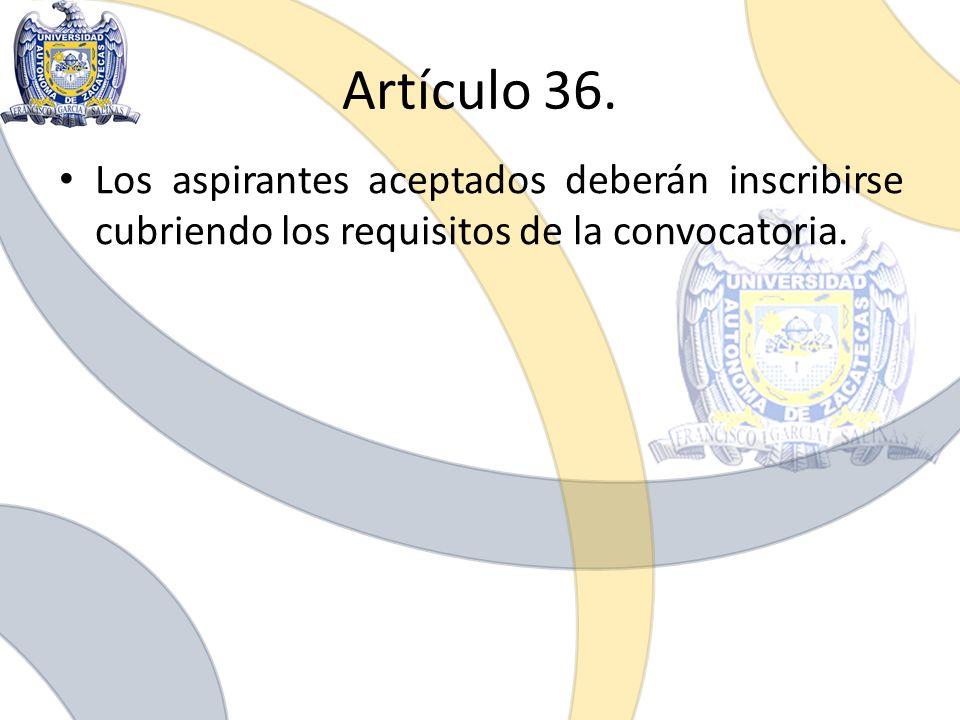 Artículo 36. Los aspirantes aceptados deberán inscribirse cubriendo los requisitos de la convocatoria.