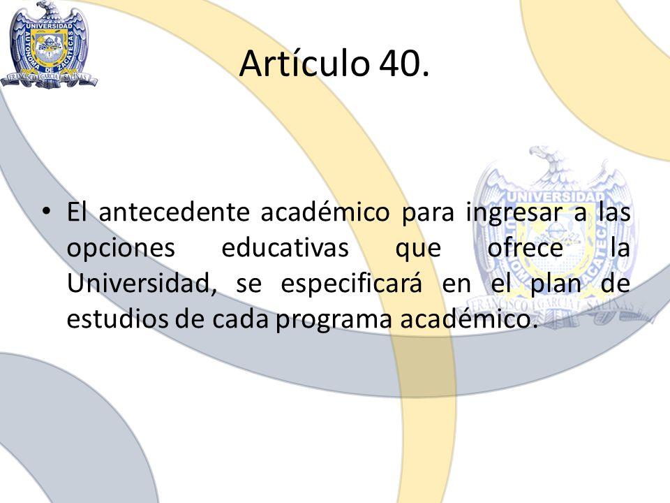 Artículo 40. El antecedente académico para ingresar a las opciones educativas que ofrece la Universidad, se especificará en el plan de estudios de cad
