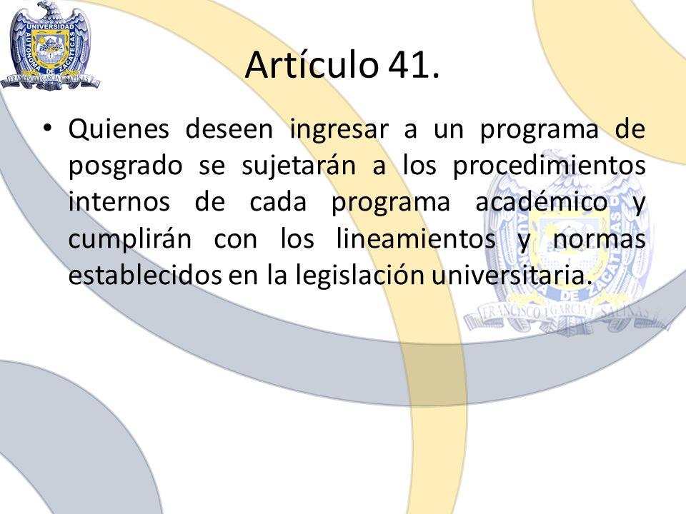 Artículo 41. Quienes deseen ingresar a un programa de posgrado se sujetarán a los procedimientos internos de cada programa académico y cumplirán con l