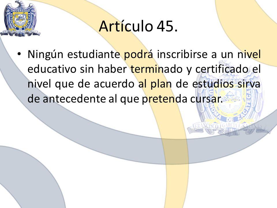 Artículo 45. Ningún estudiante podrá inscribirse a un nivel educativo sin haber terminado y certificado el nivel que de acuerdo al plan de estudios si