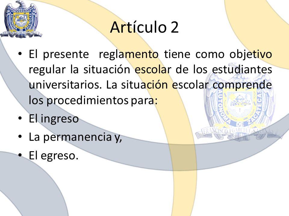 Artículo 2 El presente reglamento tiene como objetivo regular la situación escolar de los estudiantes universitarios. La situación escolar comprende l