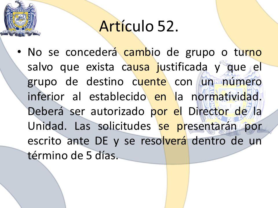 Artículo 52. No se concederá cambio de grupo o turno salvo que exista causa justificada y que el grupo de destino cuente con un número inferior al est