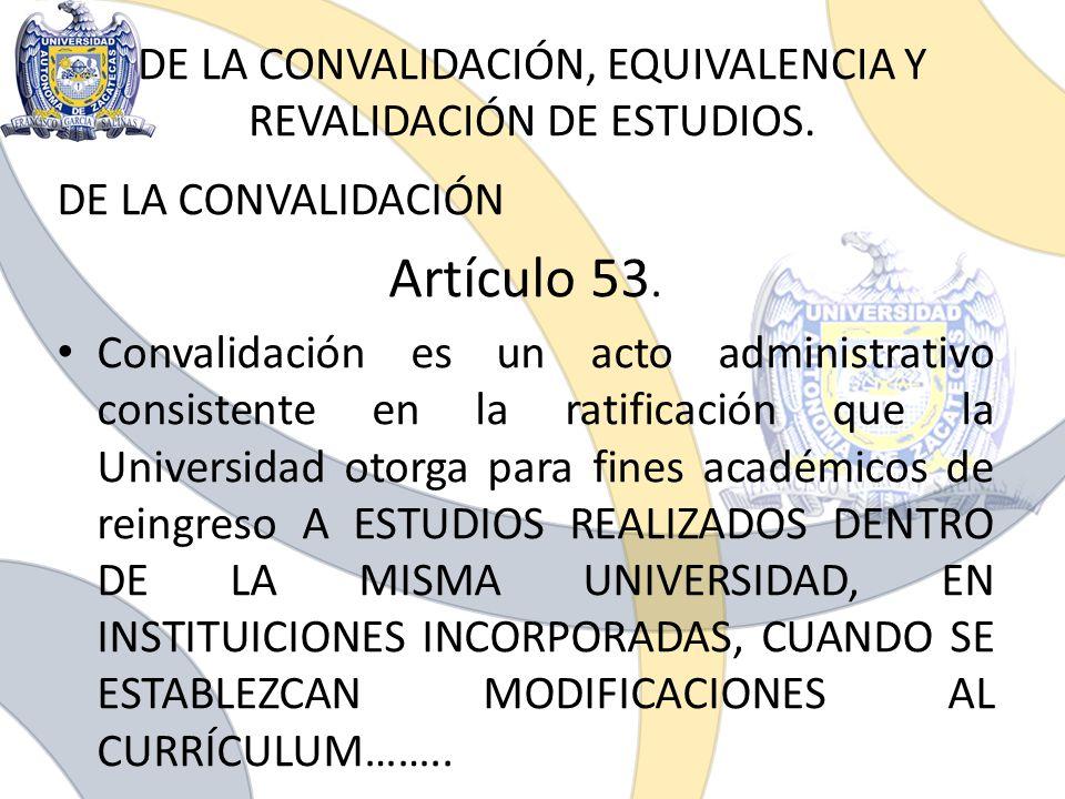 DE LA CONVALIDACIÓN, EQUIVALENCIA Y REVALIDACIÓN DE ESTUDIOS. DE LA CONVALIDACIÓN Artículo 53. Convalidación es un acto administrativo consistente en