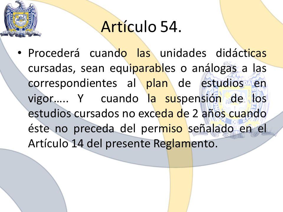 Artículo 54. Procederá cuando las unidades didácticas cursadas, sean equiparables o análogas a las correspondientes al plan de estudios en vigor….. Y