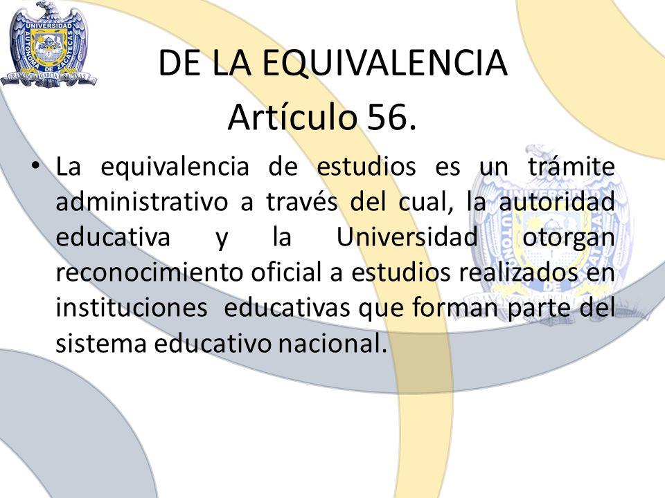 DE LA EQUIVALENCIA Artículo 56. La equivalencia de estudios es un trámite administrativo a través del cual, la autoridad educativa y la Universidad ot