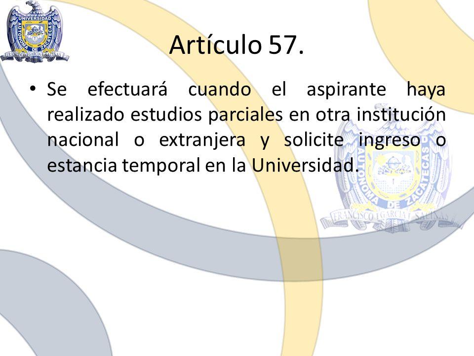 Artículo 57. Se efectuará cuando el aspirante haya realizado estudios parciales en otra institución nacional o extranjera y solicite ingreso o estanci