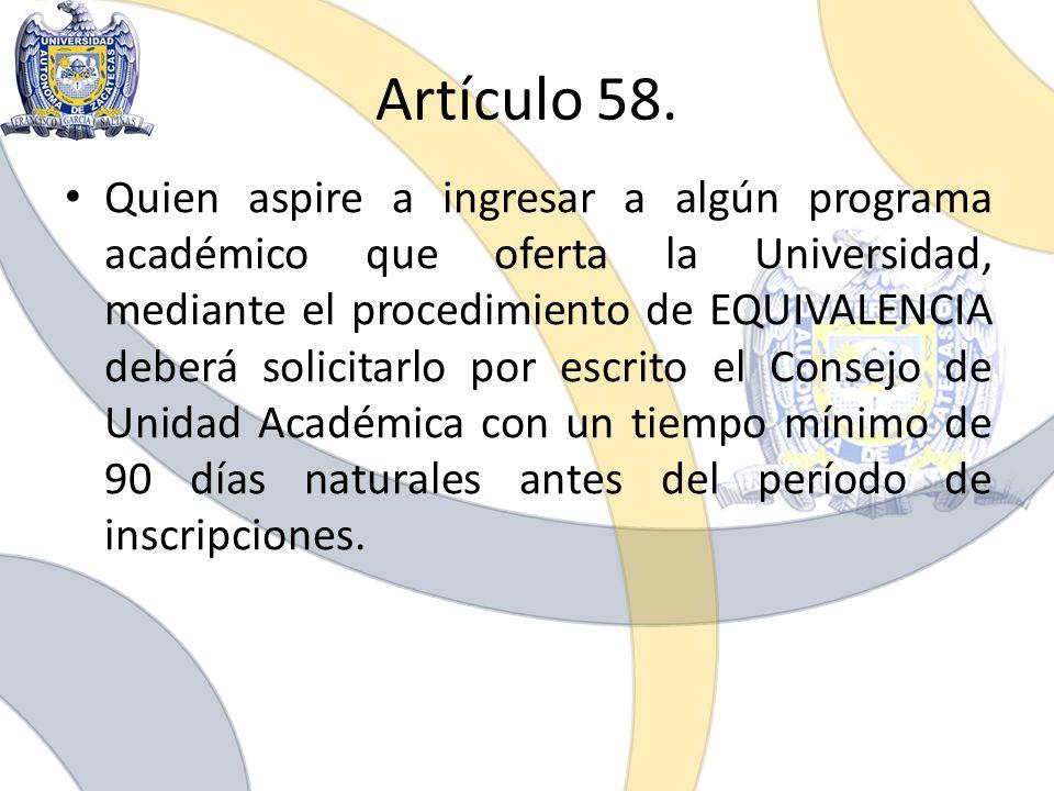 Artículo 58. Quien aspire a ingresar a algún programa académico que oferta la Universidad, mediante el procedimiento de EQUIVALENCIA deberá solicitarl