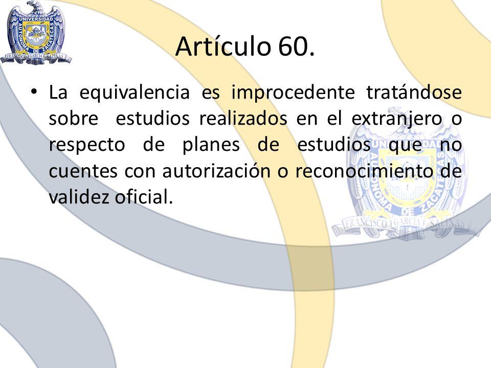Artículo 60. La equivalencia es improcedente tratándose sobre estudios realizados en el extranjero o respecto de planes de estudios que no cuentes con