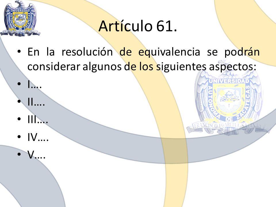 Artículo 61. En la resolución de equivalencia se podrán considerar algunos de los siguientes aspectos: I…. II…. III…. IV…. V….