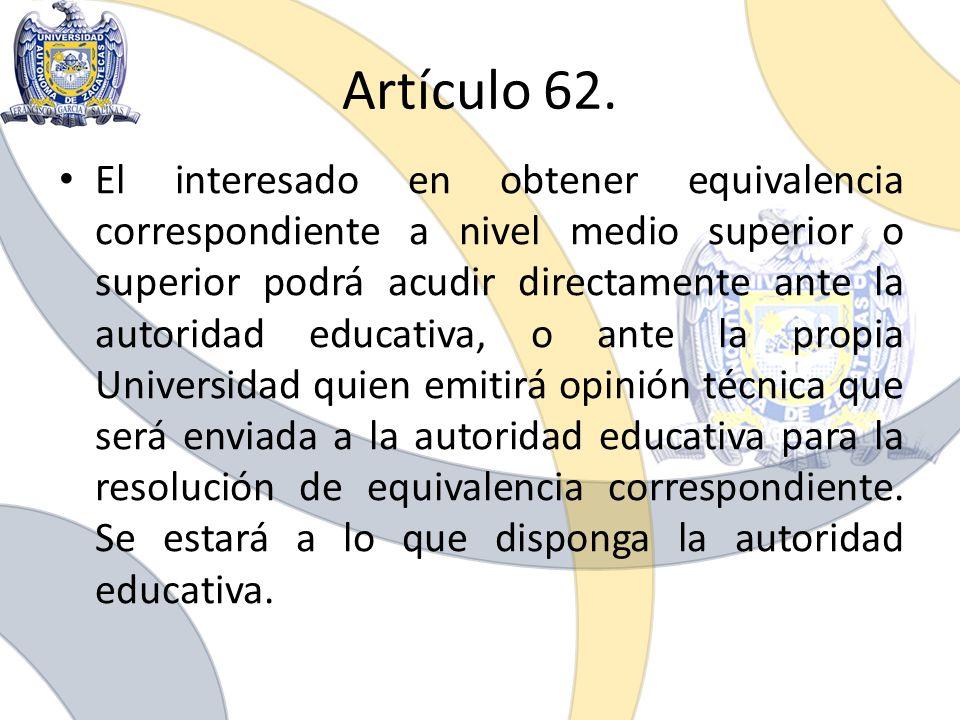 Artículo 62. El interesado en obtener equivalencia correspondiente a nivel medio superior o superior podrá acudir directamente ante la autoridad educa