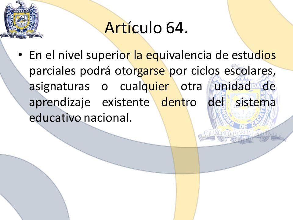 Artículo 64. En el nivel superior la equivalencia de estudios parciales podrá otorgarse por ciclos escolares, asignaturas o cualquier otra unidad de a