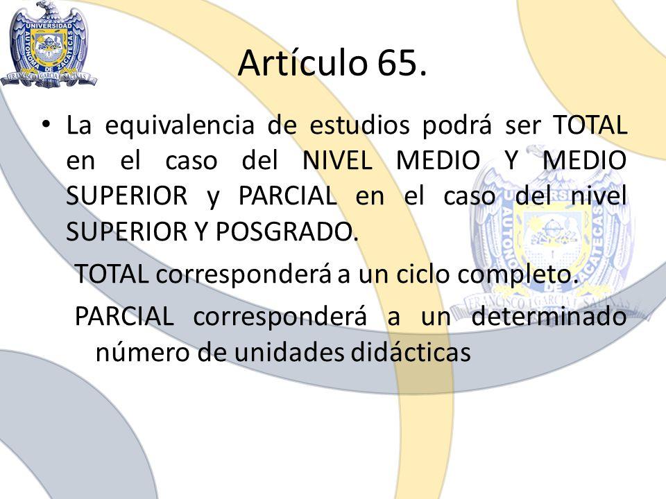Artículo 65. La equivalencia de estudios podrá ser TOTAL en el caso del NIVEL MEDIO Y MEDIO SUPERIOR y PARCIAL en el caso del nivel SUPERIOR Y POSGRAD