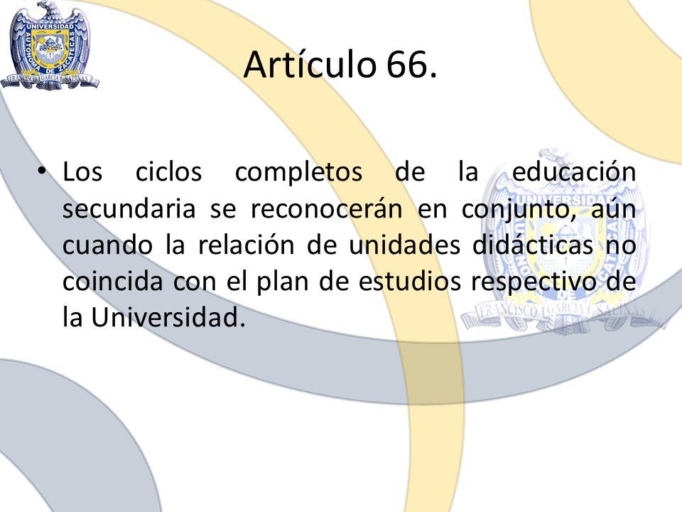 Artículo 66. Los ciclos completos de la educación secundaria se reconocerán en conjunto, aún cuando la relación de unidades didácticas no coincida con