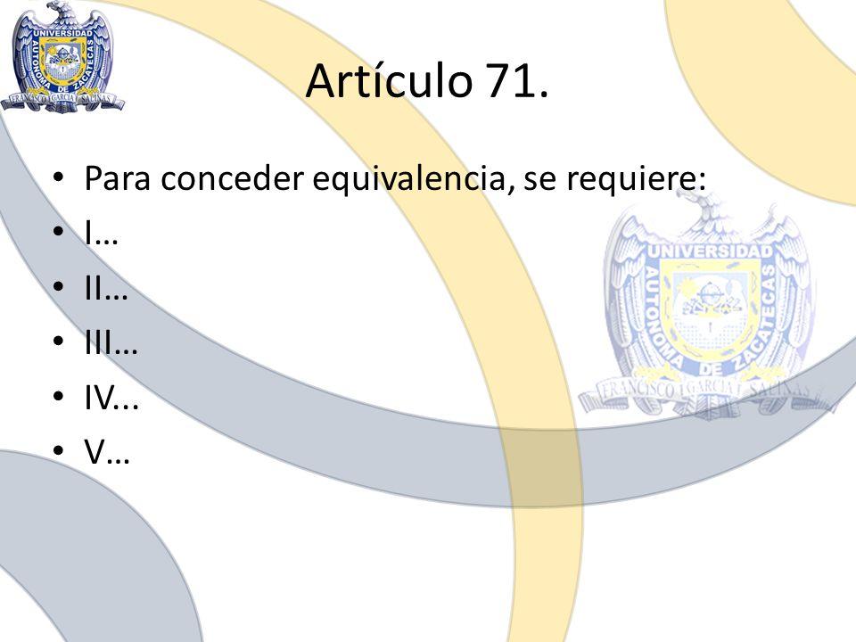 Artículo 71. Para conceder equivalencia, se requiere: I… II… III… IV... V…