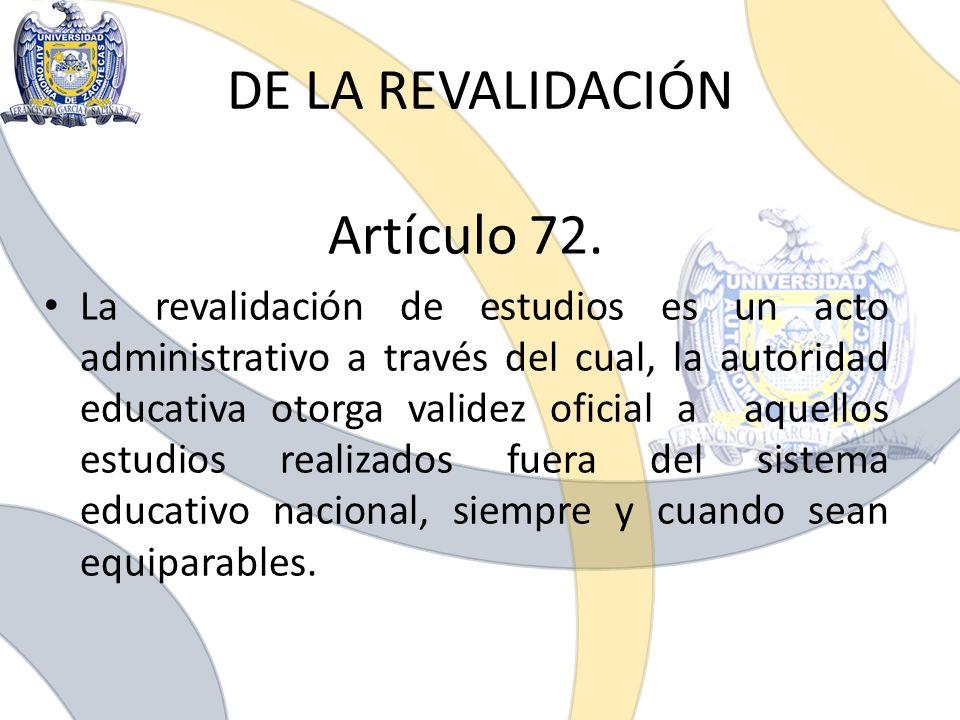 DE LA REVALIDACIÓN Artículo 72. La revalidación de estudios es un acto administrativo a través del cual, la autoridad educativa otorga validez oficial