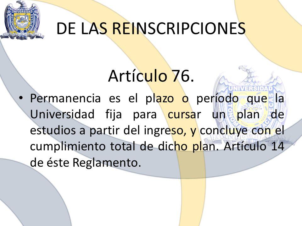 DE LAS REINSCRIPCIONES Artículo 76. Permanencia es el plazo o período que la Universidad fija para cursar un plan de estudios a partir del ingreso, y