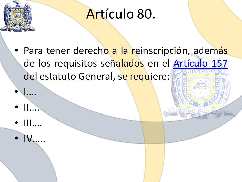 Artículo 80. Para tener derecho a la reinscripción, además de los requisitos señalados en el Artículo 157 del estatuto General, se requiere:Artículo 1