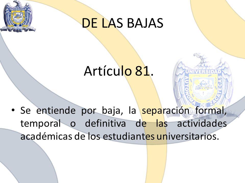 DE LAS BAJAS Artículo 81. Se entiende por baja, la separación formal, temporal o definitiva de las actividades académicas de los estudiantes universit