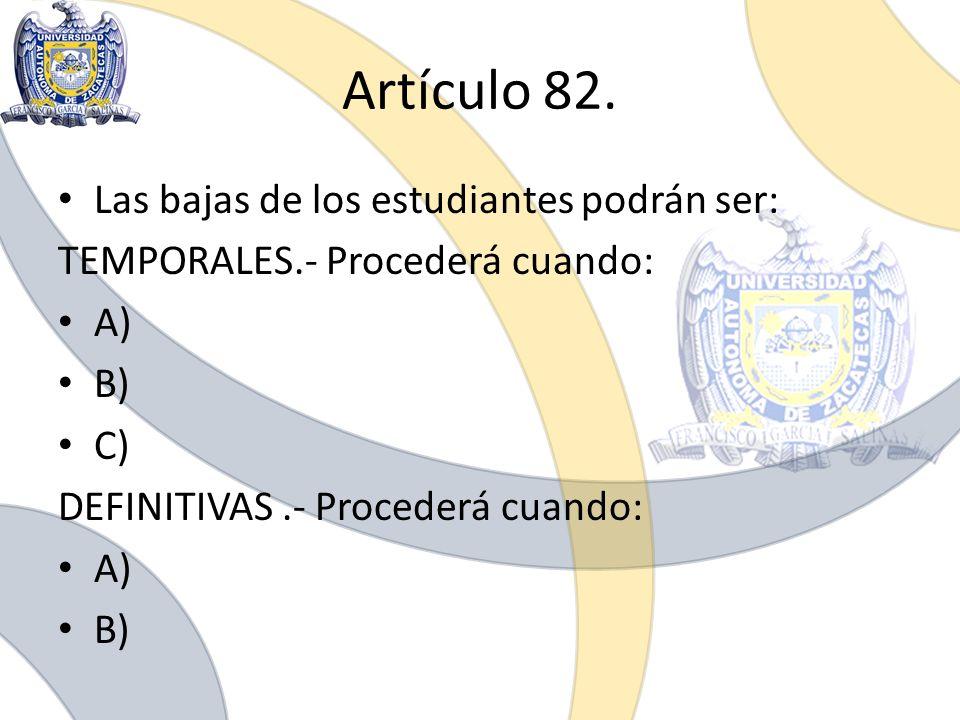 Artículo 82. Las bajas de los estudiantes podrán ser: TEMPORALES.- Procederá cuando: A) B) C) DEFINITIVAS.- Procederá cuando: A) B)