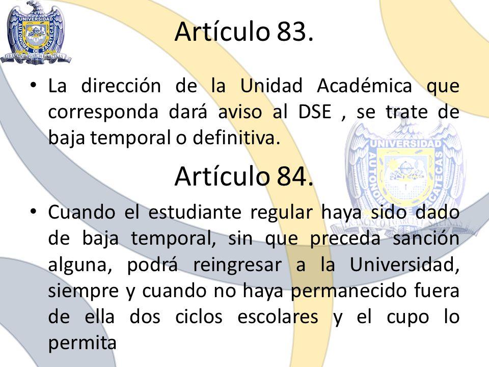 Artículo 83. La dirección de la Unidad Académica que corresponda dará aviso al DSE, se trate de baja temporal o definitiva. Artículo 84. Cuando el est