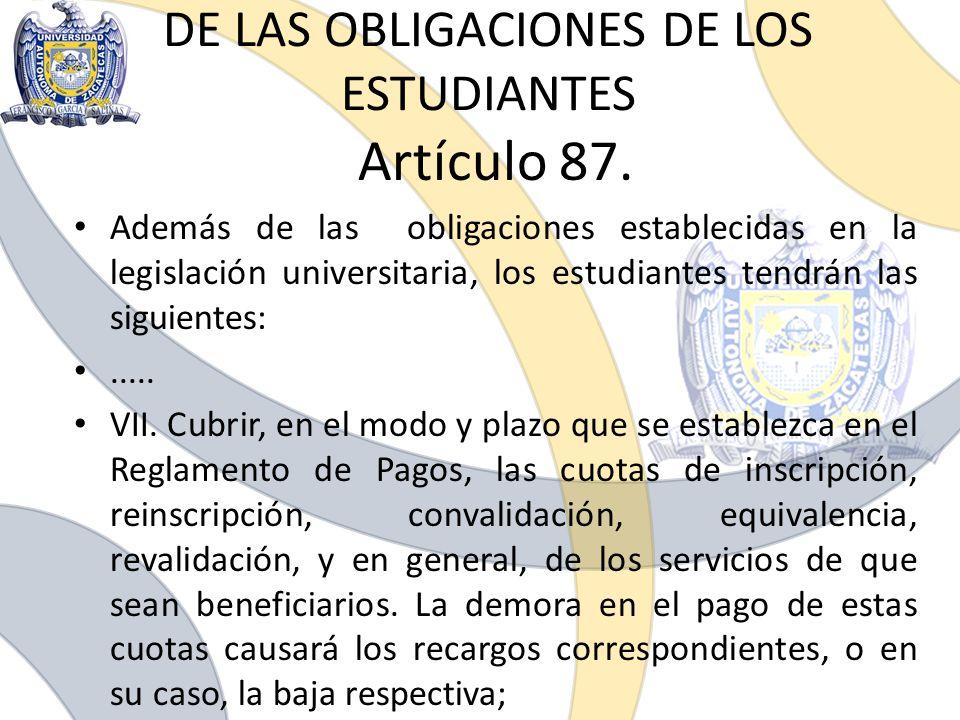 DE LAS OBLIGACIONES DE LOS ESTUDIANTES Artículo 87. Además de las obligaciones establecidas en la legislación universitaria, los estudiantes tendrán l