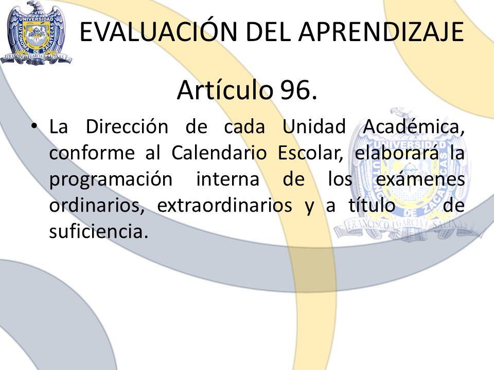 EVALUACIÓN DEL APRENDIZAJE Artículo 96. La Dirección de cada Unidad Académica, conforme al Calendario Escolar, elaborará la programación interna de lo