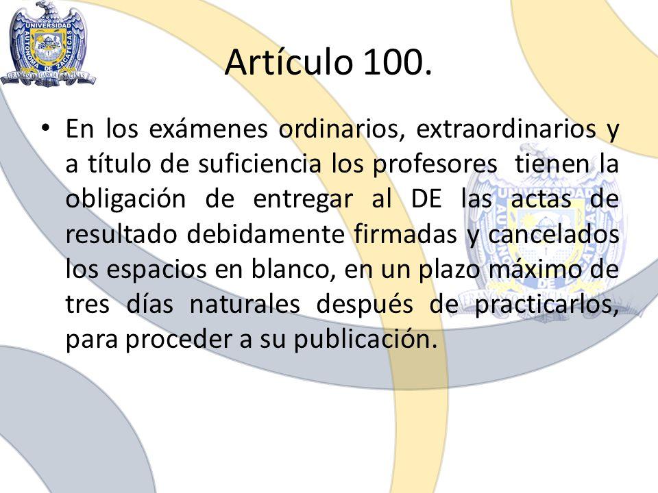 Artículo 100. En los exámenes ordinarios, extraordinarios y a título de suficiencia los profesores tienen la obligación de entregar al DE las actas de