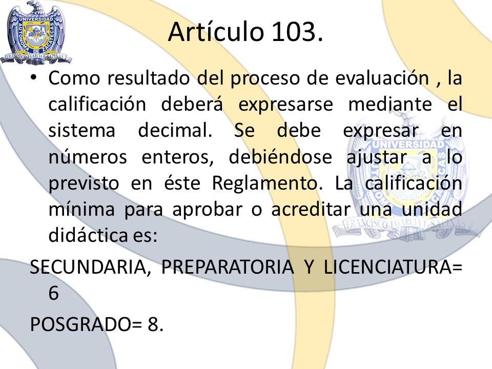 Artículo 103. Como resultado del proceso de evaluación, la calificación deberá expresarse mediante el sistema decimal. Se debe expresar en números ent