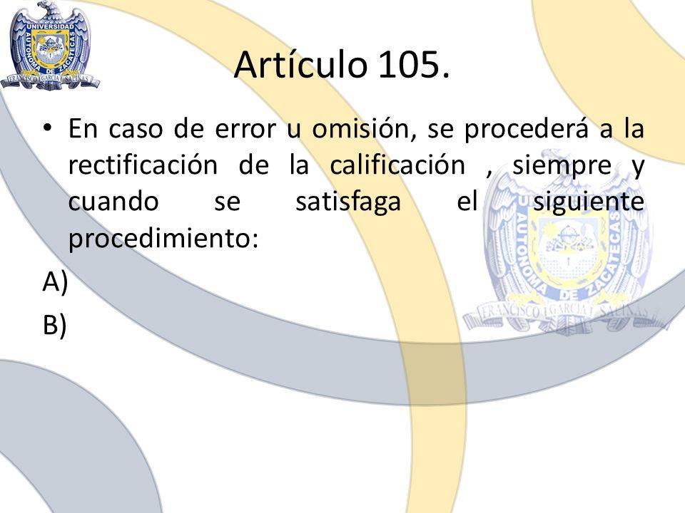 Artículo 105. En caso de error u omisión, se procederá a la rectificación de la calificación, siempre y cuando se satisfaga el siguiente procedimiento