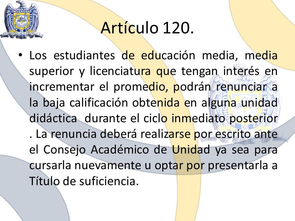 Artículo 120. Los estudiantes de educación media, media superior y licenciatura que tengan interés en incrementar el promedio, podrán renunciar a la b