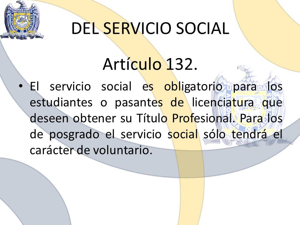 DEL SERVICIO SOCIAL Artículo 132. El servicio social es obligatorio para los estudiantes o pasantes de licenciatura que deseen obtener su Título Profe