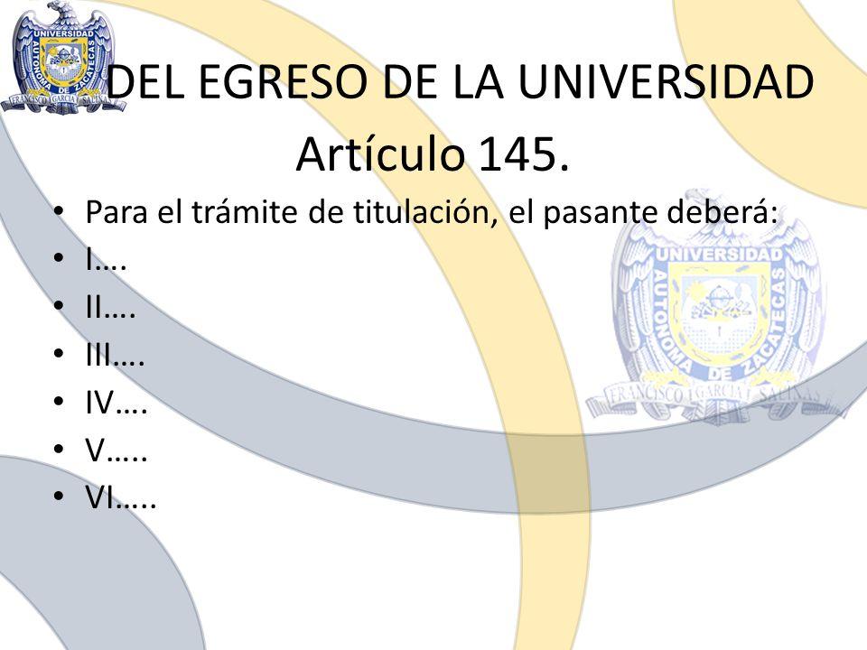 DEL EGRESO DE LA UNIVERSIDAD Artículo 145. Para el trámite de titulación, el pasante deberá: I…. II…. III…. IV…. V….. VI…..