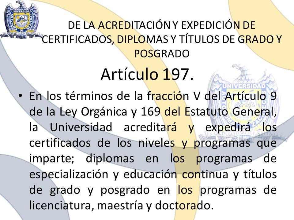 DE LA ACREDITACIÓN Y EXPEDICIÓN DE CERTIFICADOS, DIPLOMAS Y TÍTULOS DE GRADO Y POSGRADO Artículo 197. En los términos de la fracción V del Artículo 9