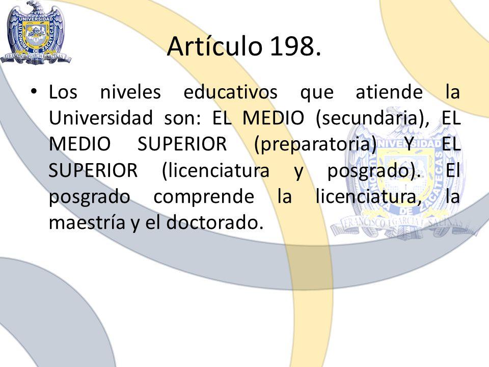 Artículo 198. Los niveles educativos que atiende la Universidad son: EL MEDIO (secundaria), EL MEDIO SUPERIOR (preparatoria) Y EL SUPERIOR (licenciatu
