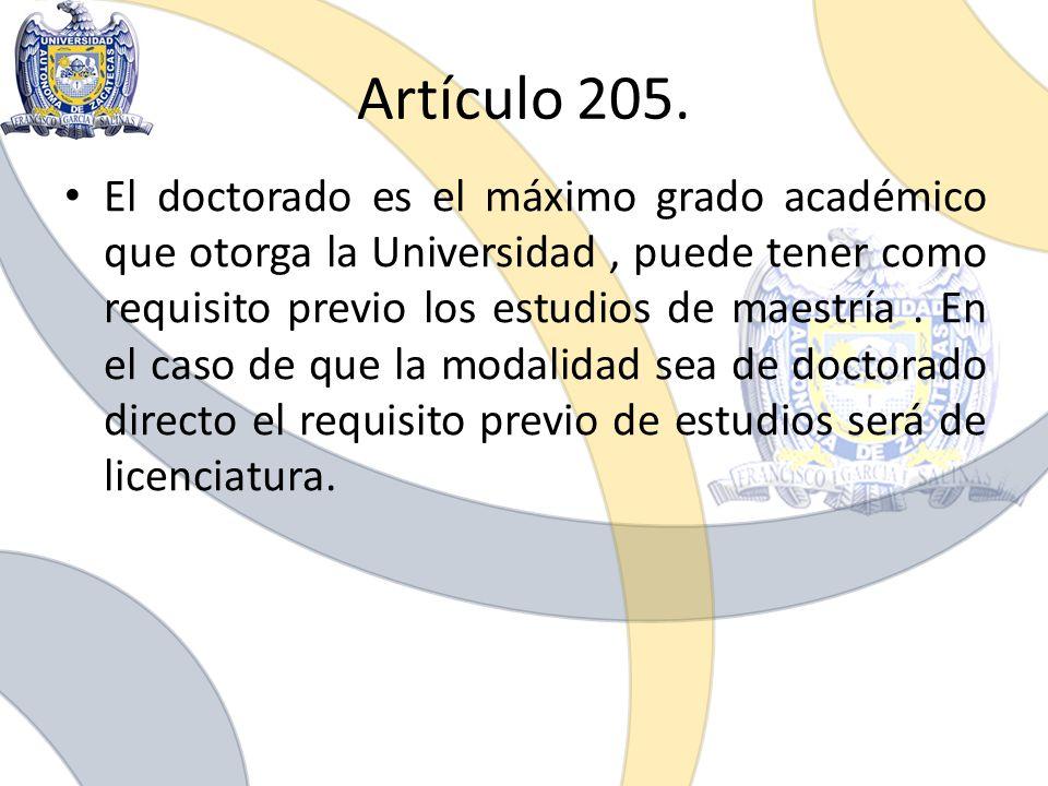Artículo 205. El doctorado es el máximo grado académico que otorga la Universidad, puede tener como requisito previo los estudios de maestría. En el c