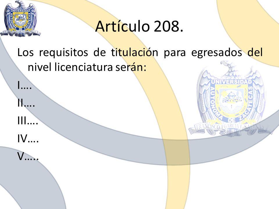 Artículo 208. Los requisitos de titulación para egresados del nivel licenciatura serán: I…. II…. III…. IV…. V…..