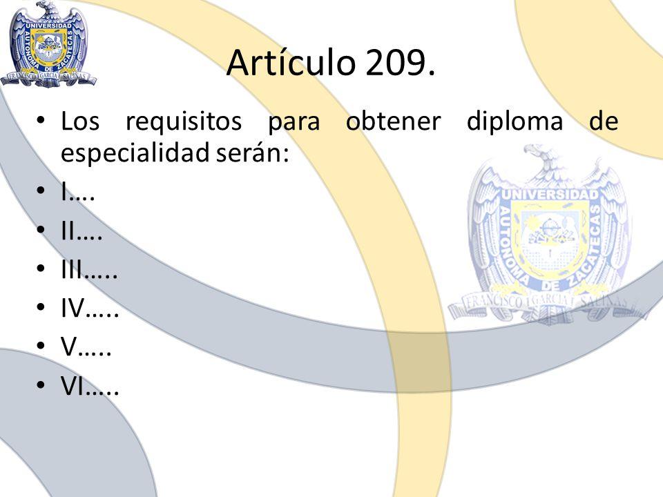 Artículo 209. Los requisitos para obtener diploma de especialidad serán: I…. II…. III….. IV….. V….. VI…..