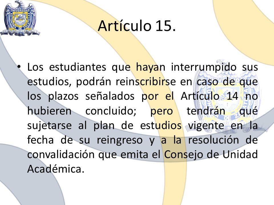 Artículo 15. Los estudiantes que hayan interrumpido sus estudios, podrán reinscribirse en caso de que los plazos señalados por el Artículo 14 no hubie