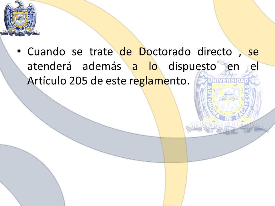Cuando se trate de Doctorado directo, se atenderá además a lo dispuesto en el Artículo 205 de este reglamento.