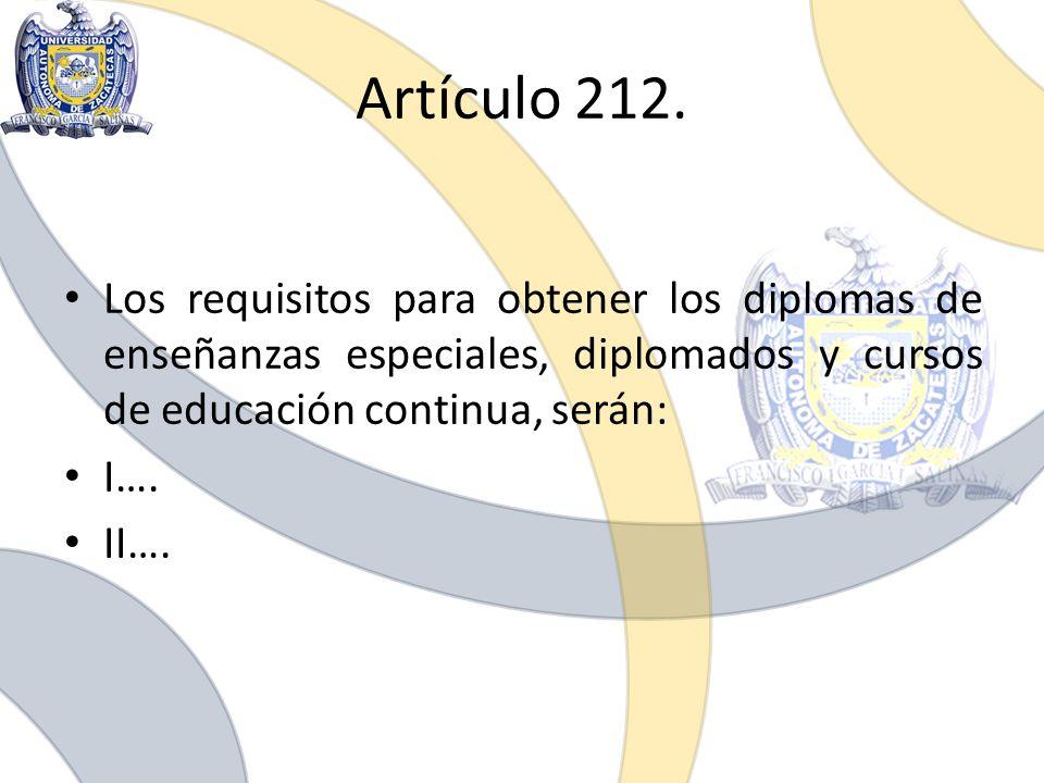 Artículo 212. Los requisitos para obtener los diplomas de enseñanzas especiales, diplomados y cursos de educación continua, serán: I…. II….