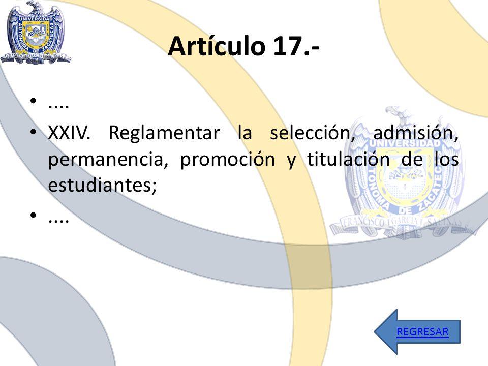 Artículo 17.-.... XXIV. Reglamentar la selección, admisión, permanencia, promoción y titulación de los estudiantes;.... REGRESAR