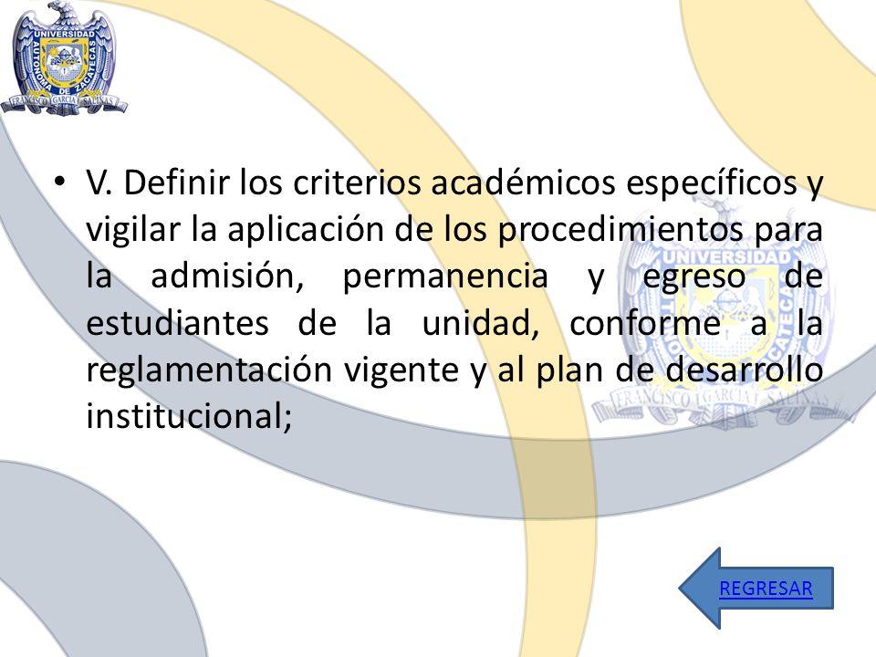 V. Definir los criterios académicos específicos y vigilar la aplicación de los procedimientos para la admisión, permanencia y egreso de estudiantes de