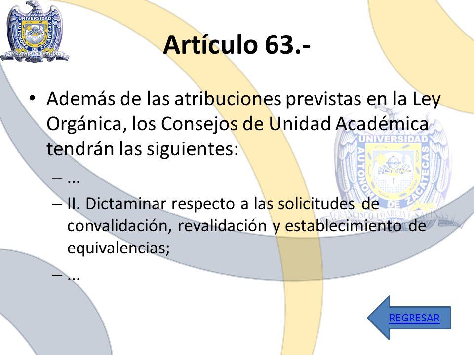 Artículo 63.- Además de las atribuciones previstas en la Ley Orgánica, los Consejos de Unidad Académica tendrán las siguientes: –... – II. Dictaminar
